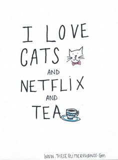 I love cats and Netflix and tea quote. Basically my entire life.