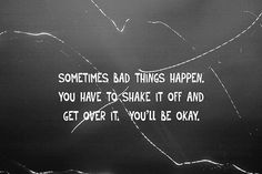Sometimes bad things happen. You have to shake it off. Get over it. You'll be okay.
