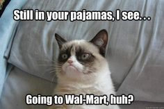 Still in your pajamas, I see  Going to Wal-Mart, huh?