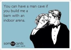 """You can have a man cave if you build me a barn with an indoor arena.""  This is perfect!"