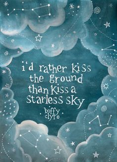 'I'd rather kiss the ground than kiss a starless sky' Biffy Clyro - Skylight
