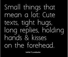 Small things that mean a lot: cute texts, tight hugs, long replies, holding hands, & kisses on the forehead. These mean a lot to me too. I love doing these things with you Katie. Cute Quotes, Great Quotes, Quotes To Live By, Inspirational Quotes, Awesome Quotes, Simple Quotes, Meaningful Quotes, The Words, True Love