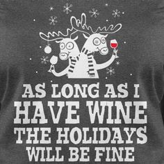 As long as I have wine the Holidays will be fine.                                                                                                                                                                                 More