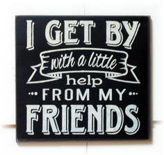 I get by with a little help from my friends by woodsignsbypatti