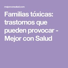 Familias tóxicas: trastornos que pueden provocar - Mejor con Salud