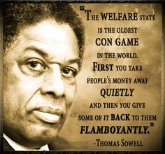 Thomas Sowell is the type of man we should have for President. Abolish the welfare state. ~ RADICAL Rational Americans Defending Individual Choice And Liberty Quotable Quotes, Wisdom Quotes, True Quotes, Great Quotes, Motivational Quotes, Inspirational Quotes, Qoutes, Funny Quotes, Political Quotes