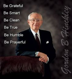 """""""1. Be grateful. 2. Be smart. 3. Be clean. 4. Be true. 5. Be humble. 6. Be prayerful."""" From #PresHinckley's http://pinterest.com/pin/24066179228827332 inspiring message http://lds.org/ensign/2001/01/a-prophets-counsel-and-prayer-for-youth #sharegoodness"""