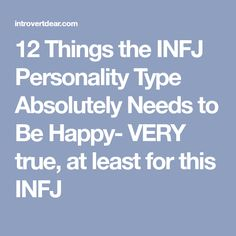 12 Things the INFJ Personality Type Absolutely Needs to Be Happy- VERY true, at least for this INFJ