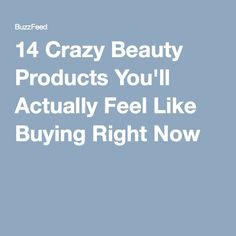 14 Crazy Beauty Products You'll Actually Feel Like Buying Right Now