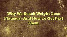awesome Why We Reach Weight-Loss Plateaus—And How To Get Past Them,Watching the pounds fall off after staying true to a workout program and healthy eating plan is an amazingly gratifying reward. Of course weight ...,http://90daynewbody.com/why-we-reach-weight-loss-plateaus-and-how-to-get-past-them/