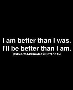 I am better than I was. I'll be better than I am!