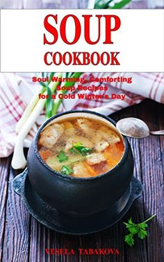 Soul Warming, Comforting Soup Recipes for a Cold Winter's Day: Healthy Recipes for Weight Loss (Souping and Soup Diet for Weight Loss) by [Vesela Tabakova]