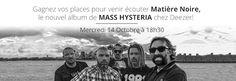 """Venez écouter le nouvel album de Mass Hysteria chez Deezer !  Gagnez vos places pour venir écouter """"Matière Noire"""", le nouvel album de Mass Hysteria en avant-première exclusive chez Deezer le mercredi 14 octobre à 18h30 ! Le groupe au complet vous donne rendez-vous dans les locaux de Deezer à Paris pour vous dévoiler son nouvel album et en discuter autour d'un verre.   http://www.deezer.com/contest/concours-mass-hysteria-5805"""