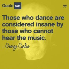 Those who dance are considered insane by those who cannot hear the music. - George Carlin #quotesqr #inspiration #dance #quotes