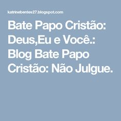 Bate Papo Cristão: Deus,Eu e Você.: Blog Bate Papo Cristão: Não Julgue.