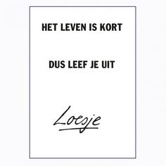 """Loesje...""""Life is short, so live it up"""""""