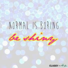 Lifestyle quote: Normal is boring. Be shiny.