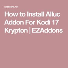 How to Install Alluc Addon For Kodi 17 Krypton | EZAddons