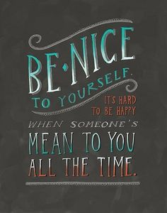 Be nice to yourself.  It's hard to be happy when someone's mean to you all the time.
