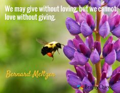 Quote of the Day. May 2, 2015 We may give without loving, but we cannot love without giving. - Bernard Meltzer