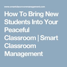 How To Bring New Students Into Your Peaceful Classroom | Smart Classroom Management