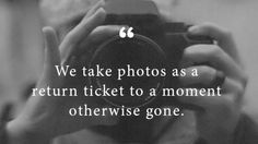 we take photos as a return ticket to a moment otherwise gone
