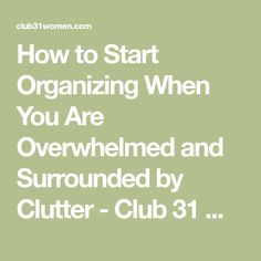 How to Start Organizing When You Are Overwhelmed and Surrounded by Clutter - Club 31 Women #nomoreclutter