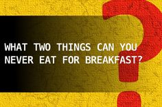 What two things can you never eat for breakfast?