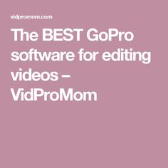 The BEST GoPro software for editing videos – VidProMom