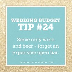 Do yourself and your budget a big favor and opt for only wine and beer. Skipping the open bar can save you thousands -- and you can always splurge a little