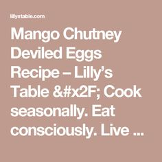 Mango Chutney Deviled Eggs Recipe – Lilly's Table / Cook seasonally. Eat consciously. Live Well.