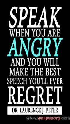 Speak when you are angry and you will make the best speech you'll ever regret. – Dr. Laurence J. Peter
