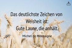 Das deutlichste Zeichen von Weisheit ist gute Laune, die anhält. Michel de #Montaigne #Dankebitte #Sprüche #Gedanken #Weisheiten #Zitate