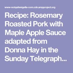 Recipe: Rosemary Roasted Pork with Maple Apple Sauce adapted from Donna Hay in the Sunday Telegraph Magazine @ Not Quite Nigella