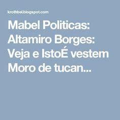 Mabel Politicas: Altamiro Borges: Veja e IstoÉ vestem Moro de tucan...
