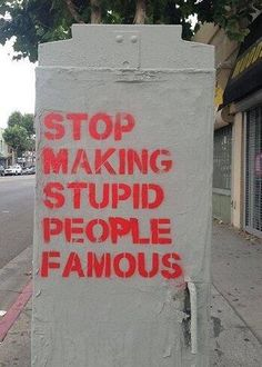 Or just stop making people famous for stupid reasons.