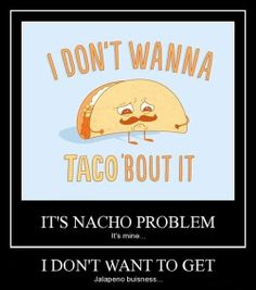 I don't wanna taco 'bout it. It's nacho problem. I don't want to get jalapeno business.