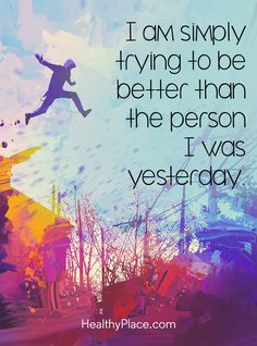 Positive Quote: I am simply trying to be better than the person I was yesterday. www.HealthyPlace.com
