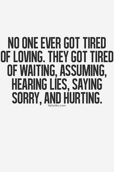 No one ever got tired of loving. They got tired of waiting, assuming, hearing lies, saying sorry, and hurting. That's the truth ! Now Quotes, Great Quotes, Quotes To Live By, Life Quotes, Inspirational Quotes, Hurt Quotes, Waiting Quotes, Motivational, Super Quotes