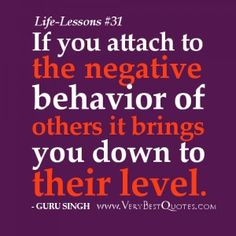 Life Lesson Quotes - If you attach to the negative behavior of others it brings you down to their level.