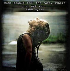 Some people feel the rain. Others just get wet. - Bob Dylan