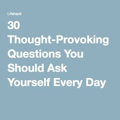 30 Thought-Provoking Questions You Should Ask Yourself Every Day