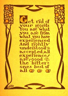 "From a 1906 Roycrofters catalog: ""Get rid of your regrets. You are what you have experienced and rightly understood & accepted, all experiences are good & the bitter ones best of all."""