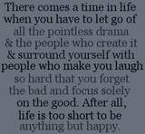 Surround yourself with people who make you laugh so hard you forget the bad and focus on the good.