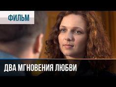Два мгновения любви - Мелодрама | Фильмы и сериалы - Русские мелодрамы - YouTube