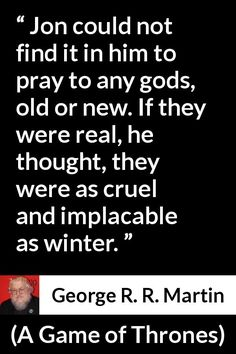 George R. R. Martin - A Game of Thrones - Jon could not find it in him to pray to any gods, old or new. If they were real, he thought, they were as cruel and implacable as winter.