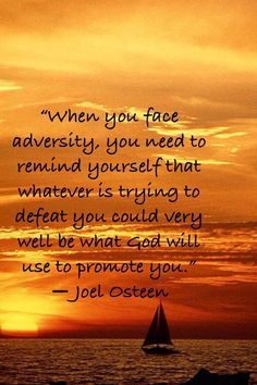 """When you face adversity, you need to remind yourself that whatever is trying to defeat you could very well be what God will use to promote you"".  - Joel Osteen"