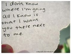 I don't know where you're going, all I know is that I want to be there next to you.