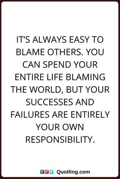 blaming others quotes It's always easy to blame others. You can spend your entire life blaming the world, but your successes and failures are entirely your own responsibility.