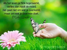 Gedichten - Martin Gijzemijter - Dichtgedachte #508  Als het leven je flink tegenwerkt, verlies dan nooit de moed. Het gaat niet om wat je overkomt, maar om wat je daarmee doet.